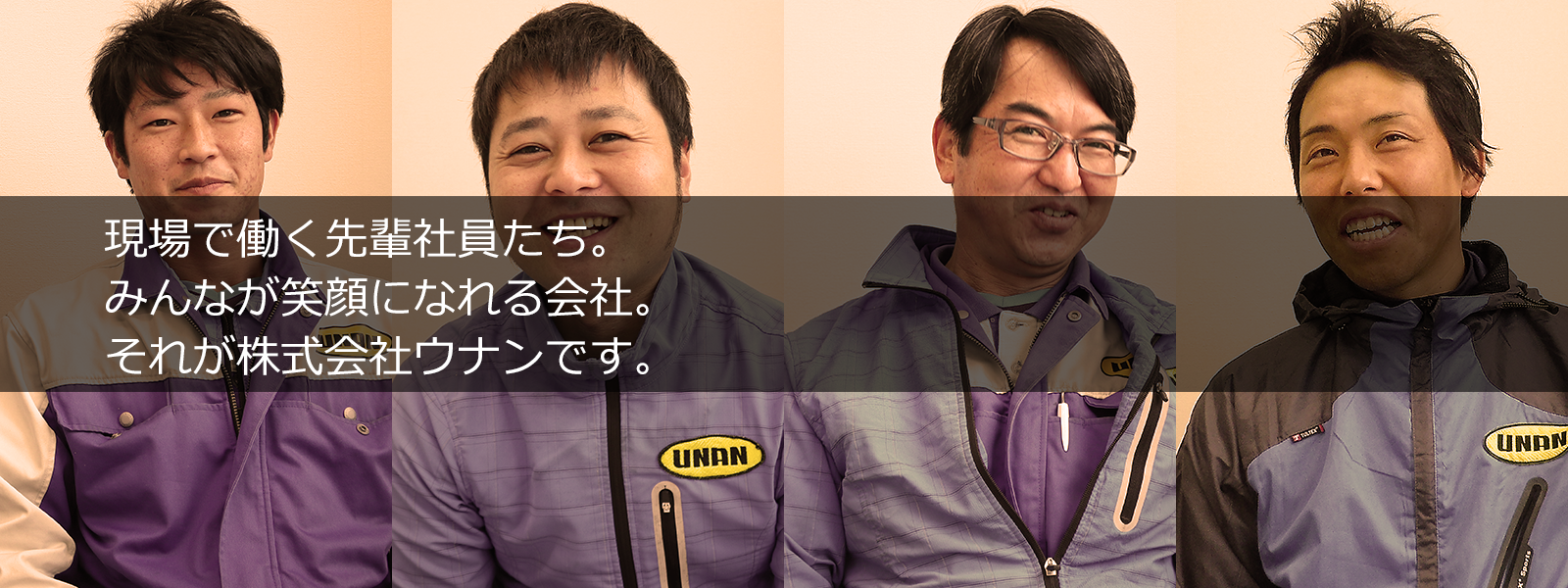 現場で働く先輩社員たち。 みんなが笑顔になれる会社。 それが株式会社ウナンです。